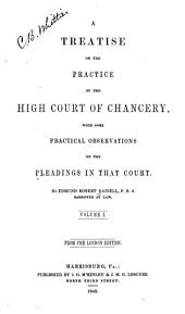A Treatise on the Practice of the High Court of Chancery: With Some Practical Observations on the Pleadings in that Court, Volume 1