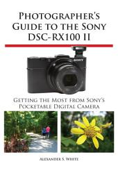 Photographer's Guide to the Sony DSC-RX100 II: Getting the Most from Sony's Pocketable Digital Camera