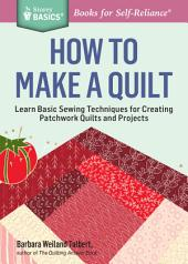 How to Make a Quilt: Learn Basic Sewing Techniques for Creating Patchwork Quilts and Projects. A Storey BASICS® Title