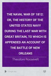 The Naval War of 1812: Or, The History of the United States Navy During the Last War with Great Britain, to which is Appended an Account of the Battle of New Orleans, Volume 2