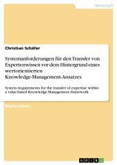 Systemanforderungen für den Transfer von Expertenwissen vor dem Hintergrund eines wertorientierten Knowledge-Management-Ansatzes: System requirements for the transfer of expertise within a value-based Knowledge-Management framework