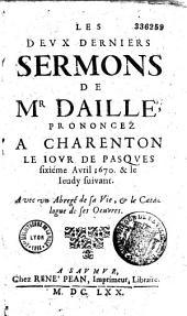 Les Deux derniers sermons de M. Daillé, prononcez à Charenton, le jour de Pasques, sixième avril 1670, et le jeudi suivant. Avec un abrégé de sa vie et le catalogue de ses oeuvres
