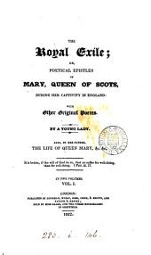 The royal exile; or, Poetical epistles of Mary, queen of Scots, during her captivity in England: with other original poems. By a young lady [M. Roberts]. Also, by her father [S. Roberts], The life of queen Mary