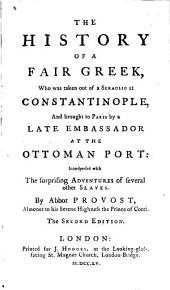 The History of a Fair Greek, who was Taken Out of a Seraglio at Constantinople, and Brought to Paris by a Late Embassador at the Ottoman Port, Interspersed with the Surprising Adventures of Several Other Slaves