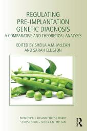 Regulating Pre-Implantation Genetic Diagnosis: A Comparative and Theoretical Analysis