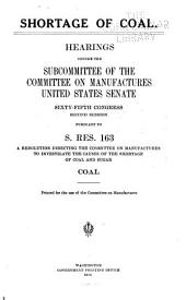 Shortage of Coal: Hearings Before the Subcommittee of the Committee on Manufactures, United States Senate, Sixty-fifth Congress, Second Session, Pursuant to S. Res. 163, a Resolution Directing the Committee on Manufactures to Investigate the Causes of the Shortage of Coal and Sugar. Coal [Dec. 12, 1917-Jan. 23, 1918]