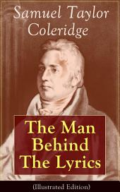 Samuel Taylor Coleridge: The Man Behind The Lyrics (Illustrated Edition): Autobiographical Works (Memoirs, Complete Letters, Literary Introspection, Thoughts and Notes on Poetry); Including Extensive Biographies and Studies on S. T. Coleridge