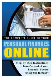 The Complete Guide to Your Personal Finances Online: Step-by-step Instructions to Take Control of Your Financial Future Using the Internet