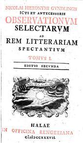 D. Nicol. Hieronymi Gundlingii ... Observationum selectarum ad rem litterariam spectantium: Volume 1