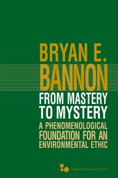 From Mastery to Mystery: A Phenomenological Foundation for an Environmental Ethic
