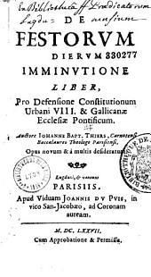 De Festorum dierum imminutione liber, pro defensione constitutionum Urbani VIII et Gallicanae ecclesiae pontificum, auctore Joanne Baptista Thiers,...