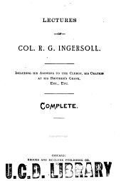 Lectures of Col. R.G. Ingersoll: Including His Answers to the Clergy, His Oration at His Brother's Grave, Etc., Etc. : Complete
