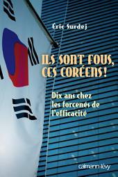 Ils sont fous ces coreens !: Dix ans chez les forcenés de l'efficacité