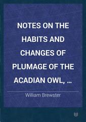 Notes on the Habits and Changes of Plumage of the Acadian Owl, (Nyctale Acadica)