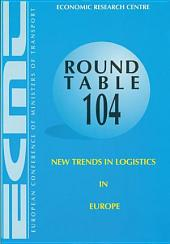 ECMT Round Tables New Trends in Logistics in Europe Report of the One-Hundred and Fourth Round Table on Transport Economics Held in Paris on 3-4 October 1996: Report of the One-Hundred and Fourth Round Table on Transport Economics Held in Paris on 3-4 October 1996