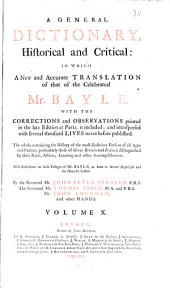 A General Dictionary: Historical and Critical: in which a New and Accurate Translation of that of the Celebrated Mr. Bayle, with the Corrections and Observations Printed in the Late Edition at Paris, is Included; and Interspersed with Several Thousand Lives Never Before Published. The Whole Containing the History of the Most Illustrious Persons of All Ages and Nations Particularly Those of Great Britain and Ireland, Distinguished by Their Rank, Actions, Learning and Other Accomplishments. With Reflections on Such Passages of Bayle, as Seem to Favor Scepticism and the Manichee System, Volume 10