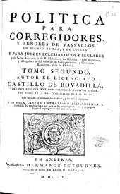 Politica para corregidores, y señores de vassallos, en tiempo de paz y de guerra: y para juezes eclesiasticos y seglares ... ; tomo segundo