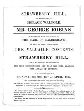 Strawberry Hill, the Renowned Seat of Horace Walpole: Mr. George Robins is Honoured by Having Been Selected by the Earl of Waldegrave, to Sell by Public Competition, the Valuable Contents of Strawberry Hill, : and it May Fearlessly be Proclaimed as the Most Distinguished Gem that Has Ever Adorned the Annals of Auctions. It is Definitely Fixed for Monday, the 25th Day of April, 1842, and Twenty-three Following Days ...