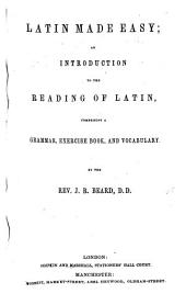 Latin Made Easy; an introduction to the reading of Latin, comprising a grammar, exercise book and vocabulary
