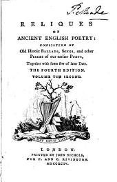 Reliques of Ancient English Poetry: Consisting of Old Heroic Ballads, Songs, and Other Pieces of Our Earlier Poets, Together with Some Few of Later Date..