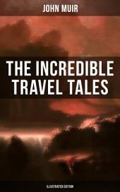 The Incredible Travel Tales of John Muir (Illustrated Edition): Adventure Memoirs & Wilderness Studies from the Naturalist, Environmental Philosopher and Early Advocate of Preservation of Wilderness, the Author of The Yosemite and Picturesque California