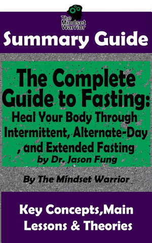 SUMMARY  The Complete Guide to Fasting  Heal Your Body Through Intermittent  Alternate Day  and Extended Fasting  by Dr  Jason Fung   The MW Summary Guide
