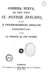 Comedia nueva, en tres actos El pintor fingido, por D. Vicente Rodriguez Arellano. Representada por la compania de Luis Navarro