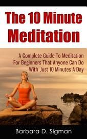 The 10 Minute Meditation: A Complete Guide To Meditation For Beginners That Anyone Can Do With Just 10 Minutes A Day