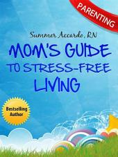 Parenting: Mom's Guide To Stress-Free Living: The Ultimate Parenting Book For Stress-Free Living