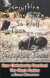 Everything Was Going So Well...Then We Accepted Jesus: How Christianity Deceived the Black Nation