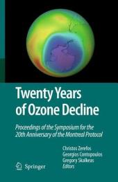 Twenty Years of Ozone Decline: Proceedings of the Symposium for the 20th Anniversary of the Montreal Protocol