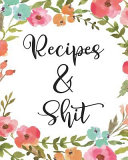 Recipes and Shit  Floral Blank Recipe Book Journal to Write in for Favorite Recipes and Custom Meals