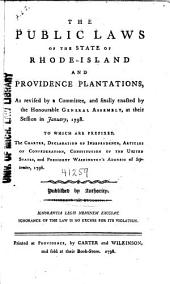 The Public Laws of the State of Rhode-Island and Providence Plantations: As Revised by a Committee, and Finally Enacted by the Honourable General Assembly, at Their Session in January, 1798. To which are Prefixed, the Charter, Declaration of Independence, Articles of Confederation, Constitution of the United States, and President Washington's Address of September, 1796. Published by Authority