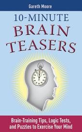 10-Minute Brain Teasers: Brain-Training Tips, Logic Tests, and Puzzles to Exercise Your Mind