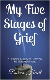 My Five Stages of Grief: A Father's Journey to Recovery from Bereavement