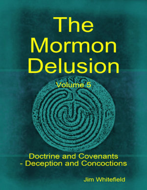 The Mormon Delusion Volume 5 Doctrine And Covenants Deception And Concoctions