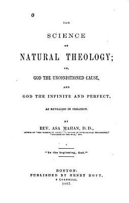 The Science of Natural Theology  Or  God the Unconditioned Cause  and God the Infinite and Perfect as Revealed in Creation PDF