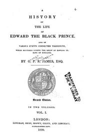 A History of the Life of Edward the Black Prince: And of Various Events Connected Therewith, which Occurred During the Reign of Edward III, King of England, Volume 1