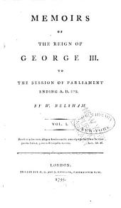 Memoirs of the Reign of George III to the Session of Parliament Ending A.D. 1793: Volume 1