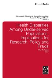 Health Disparities Among Under-served Populations: Implications for Research, Policy and Praxis