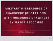 Military misreadings of Shakspere [quotations, with humorous drawings] by major Seccombe