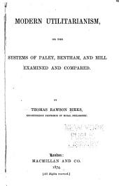 Modern Utilitarianism; Or, The Systems of Paley, Bentham, and Mill Examined and Compared