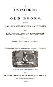 A Catalogue of Old Books, in the Ancient and Modern Languages and Various Classes of Literature, Comprising Several Valuable Libraries and Numerous Articles of Great Rarity, Recently Purchased