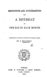Meditations And Considerations For A Retreat Of One Day In Each Month Compiled From The Writings Of The Fathers Of The Society Of Jesus By A Religious Book PDF