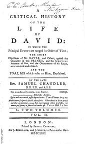 A Critical History of the Life of David: In which the Principal Events are Ranged in Order of Time; the Chief Objections of Mr. Bayle, and Others, Against the Character of this Prince, and the Scripture Account of Him, and the Occurrances of His Reign, are Examined and Refuted; and the Psalms which Refer to Him, Explained, Volume 2