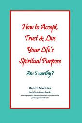 How to Accept, Trust & Live Your Life's Spiritual Purpose: Am I worthy?