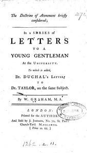 The doctrine of atonement briefly considered, in a series of letters to a young gentleman. To which is added, dr. Duchal's letter to dr. Taylor, on the same subject