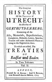 The Compleat History of the Treaty of Utrecht, as Also that of Gertruydenberg: Containing All the Acts, Memorials, Representations, Complaints, Demands, Letters, Speeches, Treaties and Other Authentick Pieces Relating to the the Negotiations There. To which are Added, the Treaties of Radstat and Baden ...