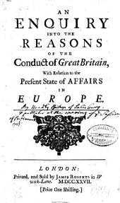 An Enquiry Into the Reasons of the Conduct of Great Britain, with Relation to the Present State of Affairs in Europe