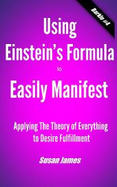 Using Einstein's's Formula to Manifest: Applying The Theory of Everything to Desire Fulfillment